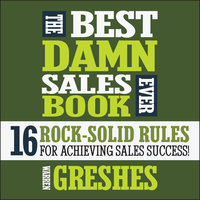 The Best Damn Sales Book Ever: 16 Rock-Solid Rules for Achieving Sales Success! - Warren Greshes