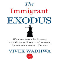The Immigrant Exodus: Why America Is Losing the Global Race to Capture Entrepreneurial Talent - Vivek Wadhwa