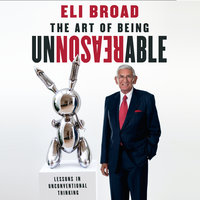 The Art of Being Unreasonable: Lessons in Unconventional Thinking - Eli Broad