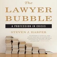 The Lawyer Bubble: A Profession in Crisis - Steven J. Harper