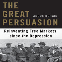 The Great Persuasion: Reinventing Free Markets Since the Depression - Angus Burgin