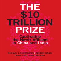 The $10 Trillion Prize: Captivating the Newly Affluent in China and India - Michael J. Silverstein,David Michael,Carol Liao,Abheek Singhi