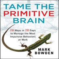 Tame the Primitive Brain: 28 Ways in 28 Days to Manage the Most Impulsive Behaviors at Work - Mark Bowden