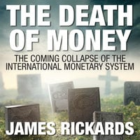 The Death of Money: The Coming Collapse of the International Monetary System - James Rickards