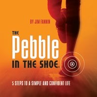 The Pebble in the Shoe: 5 Steps to a Simple Confident Life - Jim Fannin
