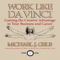 Work Like Da Vinci: Gaining the Creative Advantage in Your Business and Career - Michael J. Gelb