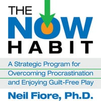 The Now Habit: A Strategic Program for Overcoming Procrastination and Enjoying Guilt-Free Play - Neil Fiore