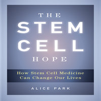 The Stem Cell Hope: How Stem Cell Medicine Can Change Our Lives - Alice Park