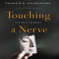 Touching a Nerve: The Self As Brain - Patricia S. Churchland