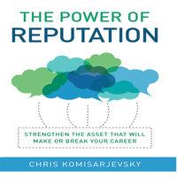 The Power of Reputation: Strengthen the Asset That Will Make or Break Your Career - Chris Komisarjevsky