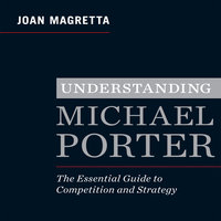 Understanding Michael Porter: The Essential Guide to Competition and Strategy - Joan Magretta