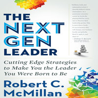 The Next Gen Leader: Cutting Edge Strategies to Make You the Leader You Were Born to Be - Robert C. McMillan