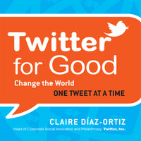 Twitter for Good: Change the World One Tweet at a Time - Claire Diaz-Ortiz