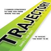 Trajectory: 7 Career Strategies to Take You from Where You Are to Where You Want to Be - David L. Van Rooy