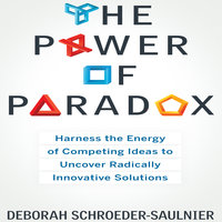 The Power of Paradox: Harness the Energy of Competing Ideas to Uncover Radically Innovative Solutions - Deborah Schroeder-Saulnier