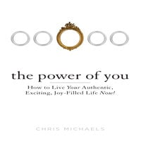 The Power You: How to Live Your Authentic, Exciting, Joy-Filled Life Now! - Chris Michaels