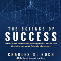The Science Success: How Market-Based Management Built the World's Largest Private Company - Charles G. Koch
