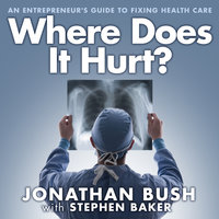 Where Does It Hurt?: An Entrepreneur's Guide to Fixing Health Care - Stephen Baker, Jonathan Bush