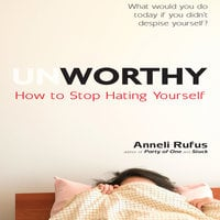Unworthy: How to Stop Hating Yourself - Anneli Rufus