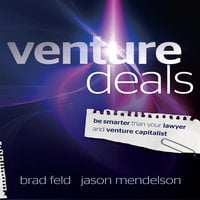 Venture Deals: Be Smarter Than Your Lawyer and Venture Capitalist - Brad Feld,Jason Mendelson