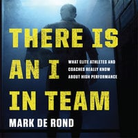 There Is an I in Team: What Elite Athletes and Coaches Really Know About High Performance - Mark de Rond
