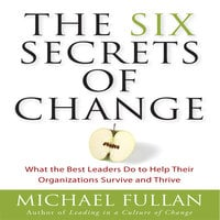 The Six Secrets of Change: What the Best Leaders Do to Help Their Organizations Survive and Thrive - Michael Fullan