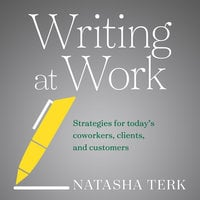 Writing at Work: Strategies for Today's Coworkers, Clients, and Customers - Natasha Terk