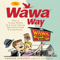 The Wawa Way: How a Funny Name and Six Core Values Revolutionized Convenience - Howard Stoeckel