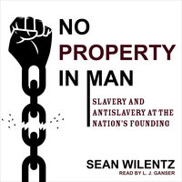 No Property in Man: Slavery and Antislavery at the Nation's Founding - Sean Wilentz