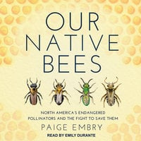 Our Native Bees: North America's Endangered Pollinators and the Fight to Save Them - Paige Embry