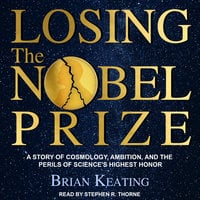 Losing the Nobel Prize: A Story of Cosmology, Ambition, and the Perils of Science's Highest Honor - Brian Keating