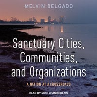 Sanctuary Cities, Communities, and Organizations: A Nation at a Crossroads - Melvin Delgado