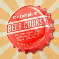 The Complete Beer Course: Boot Camp for Beer Geeks: From Novice to Expert in Twelve Tasting Classes - Joshua M. Bernstein