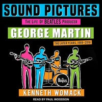 Sound Pictures: The Life of Beatles Producer George Martin, The Later Years, 1966–2016 - Kenneth Womack