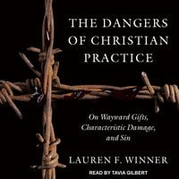 The Dangers of Christian Practice: On Wayward Gifts, Characteristic Damage, and Sin - Lauren F. Winner