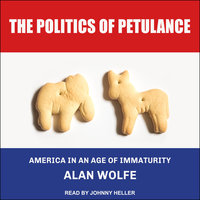 The Politics of Petulance: America in an Age of Immaturity - Alan Wolfe