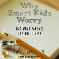 Why Smart Kids Worry: And What Parents Can Do to Help - Allison Edwards