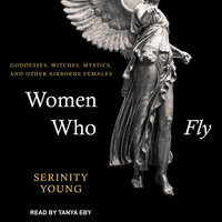 Women Who Fly: Goddesses, Witches, Mystics, and other Airborne Females - Serinity Young