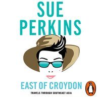 East of Croydon: Blunderings through India and South East Asia - Sue Perkins