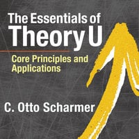 The Essentials of Theory U - C. Otto Scharmer
