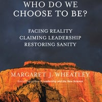 Who Do We Choose To Be? - Margaret J. Wheatley