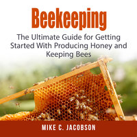 Beekeeping: The Ultimate Guide for Getting Started With Producing Honey and Keeping Bees - Mike C. Jacobson