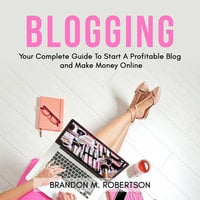 Blogging: Your Complete Guide To Start A Profitable Blog and Make Money Online - Brandon M. Robertson