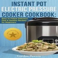 Instant Pot Electric Pressure Cooker Cookbook - Gordon Reeves
