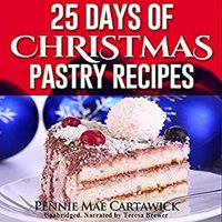 25 Days of Christmas Pastry Recipes (Holiday baking from cookies, fudge, cake, puddings,Yule log, to Christmas pies and much more - Pennie Mae Cartawick