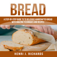 Bread: A Step-By-Step Guide to a Delicious Handcrafted Bread with Amazing Techniques and Recipes - Henri J. Richards