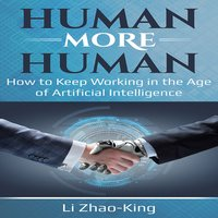 Human More Human: How to Keep Working in the Age of Artificial Intelligence - Li Zhao-King
