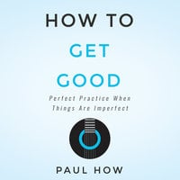 How to get good: Perfect practice when things are imperfect - Paul How