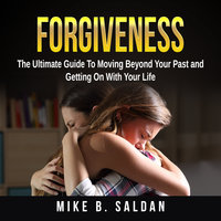 Forgiveness: The Ultimate Guide To Moving Beyond Your Past and Getting On With Your Life - Mike B. Saldan