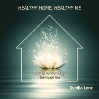 Healthy Home, Healthy Me: Creating Harmony From the Inside Out - Sybilla Lenz